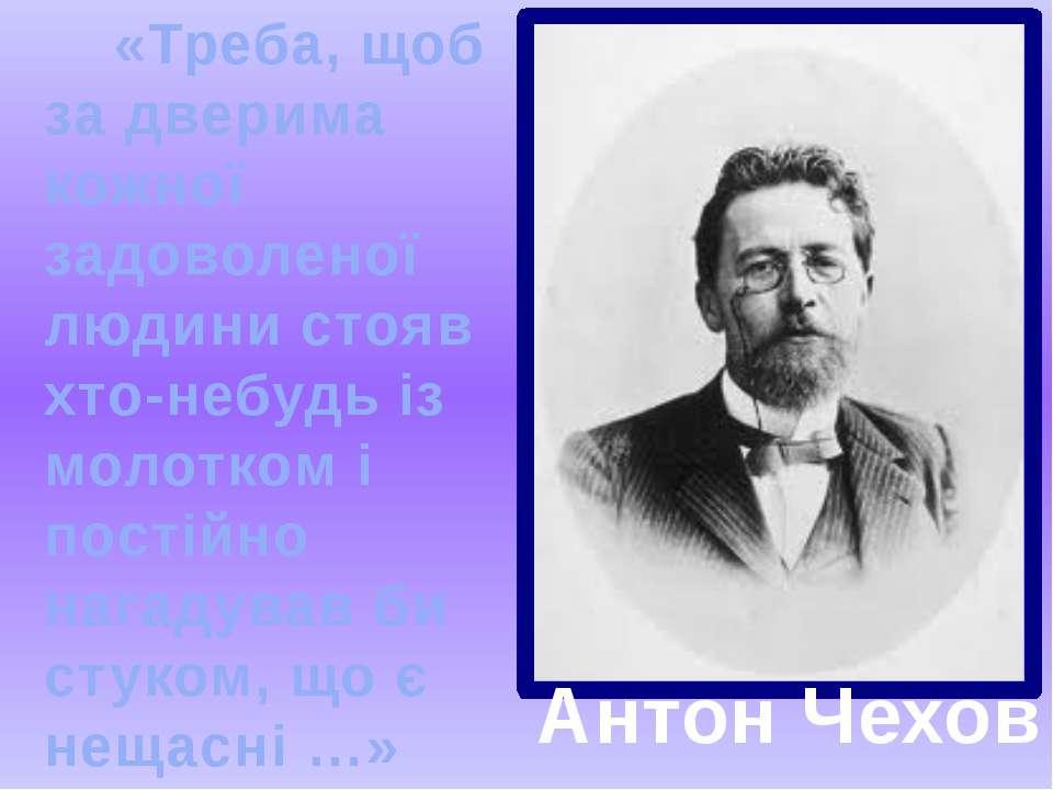 Антон Чехов «Треба, щоб за дверима кожної задоволеної людини стояв хто-небудь...