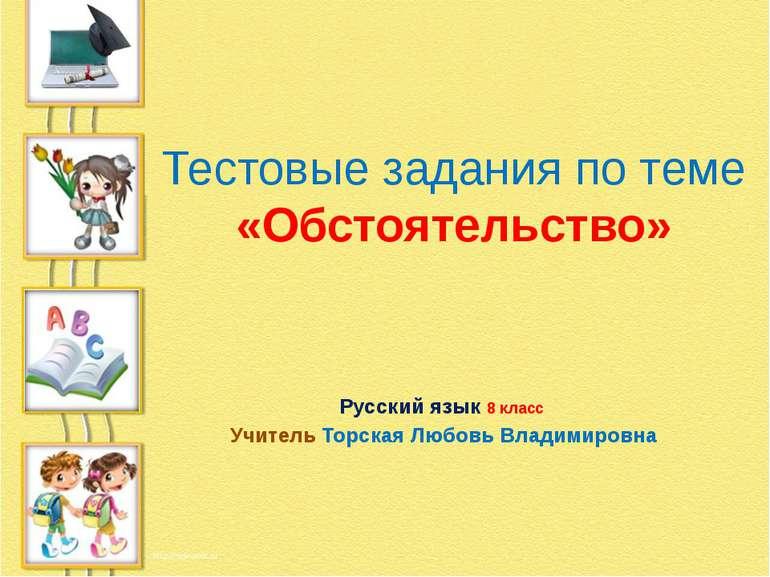 Тестовые задания по теме «Обстоятельство» Русский язык 8 класс Учитель Торска...