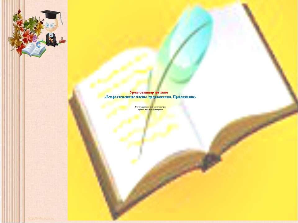 Урок-семинар по теме «Второстепенные члены предложения. Приложение» Учитель р...