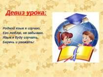 Девиз урока: Родной язык я изучаю, Его люблю, не забываю. Язык я буду изучать...