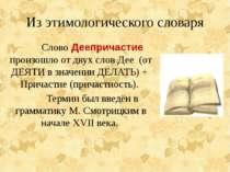 Из этимологического словаря Слово Деепричастие произошло от двух слов Дее (от...
