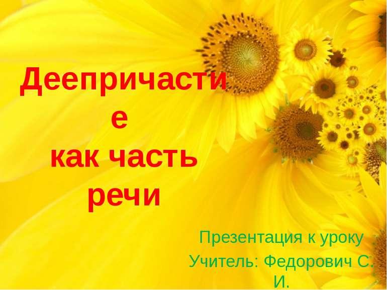 Деепричастие как часть речи Презентация к уроку Учитель: Федорович С. И.