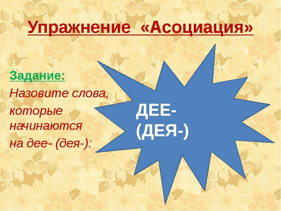 Упражнение «Асоциация» Fedorovich S.I ДЕЕ- (ДЕЯ-) Задание: Назовите слова, ко...