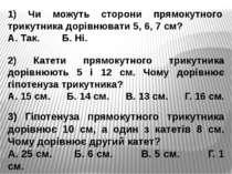 1) Чи можуть сторони прямокутного трикутника дорівнювати 5, 6, 7 см? А. Так. ...