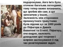 Піфагор багато подорожував, його ім'я було оточене багатьма легендами, тому т...