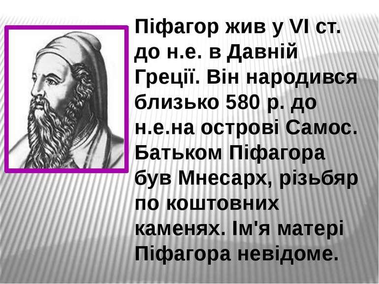 Піфагор жив у VI ст. до н.е. в Давній Греції. Він народився близько 580 р. до...