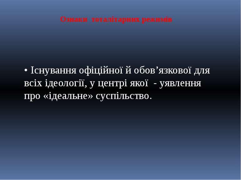 Ознаки тоталітарних режимів • Існування офіційної й обов'язкової для всіх іде...