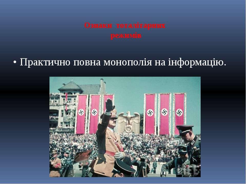 Ознаки тоталітарних режимів • Практично повна монополія на інформацію.
