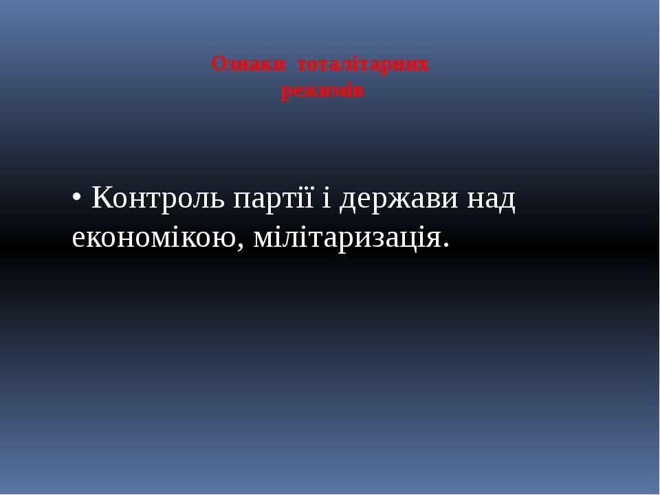 Ознаки тоталітарних режимів • Контроль партії і держави над економікою, міліт...
