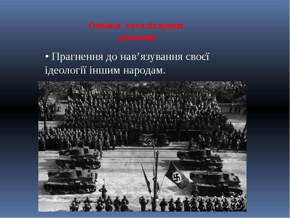 Ознаки тоталітарних режимів • Прагнення до нав'язування своєї ідеології іншим...