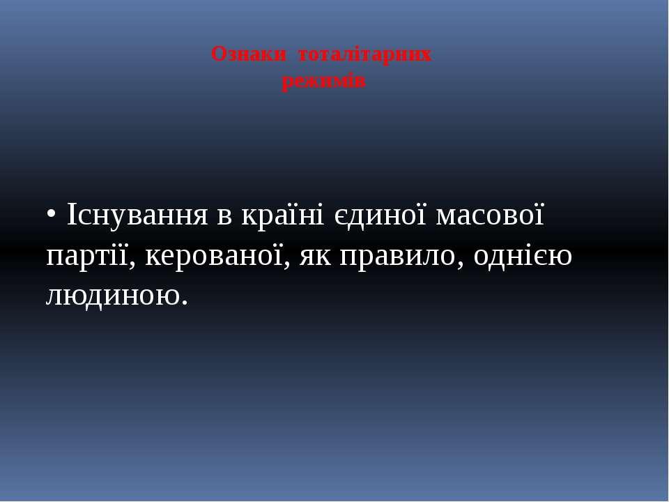 Ознаки тоталітарних режимів • Існування в країні єдиної масової партії, керов...