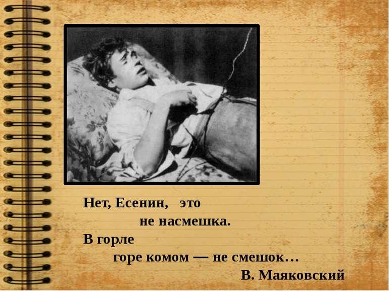 Нет, Есенин, это не насмешка. В горле горе комом — не смешок… В. Маяковский