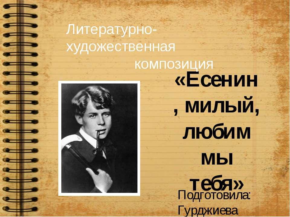 «Есенин, милый, любим мы тебя» Литературно-художественная композиция Подготов...