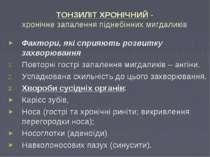 ТОНЗИЛІТ ХРОНІЧНИЙ - хронічне запалення піднебінних мигдаликів Фактори, які с...