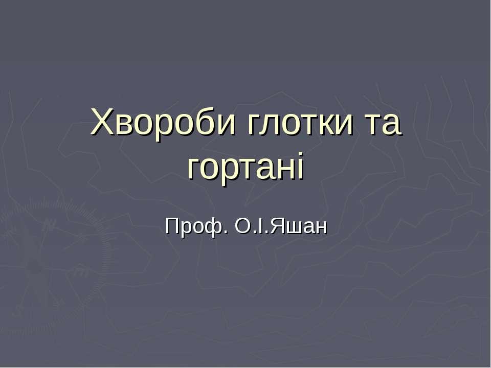 Хвороби глотки та гортані Проф. О.І.Яшан