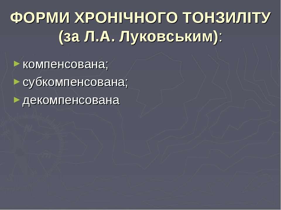 ФОРМИ ХРОНІЧНОГО ТОНЗИЛІТУ (за Л.А. Луковським): компенсована; субкомпенсован...