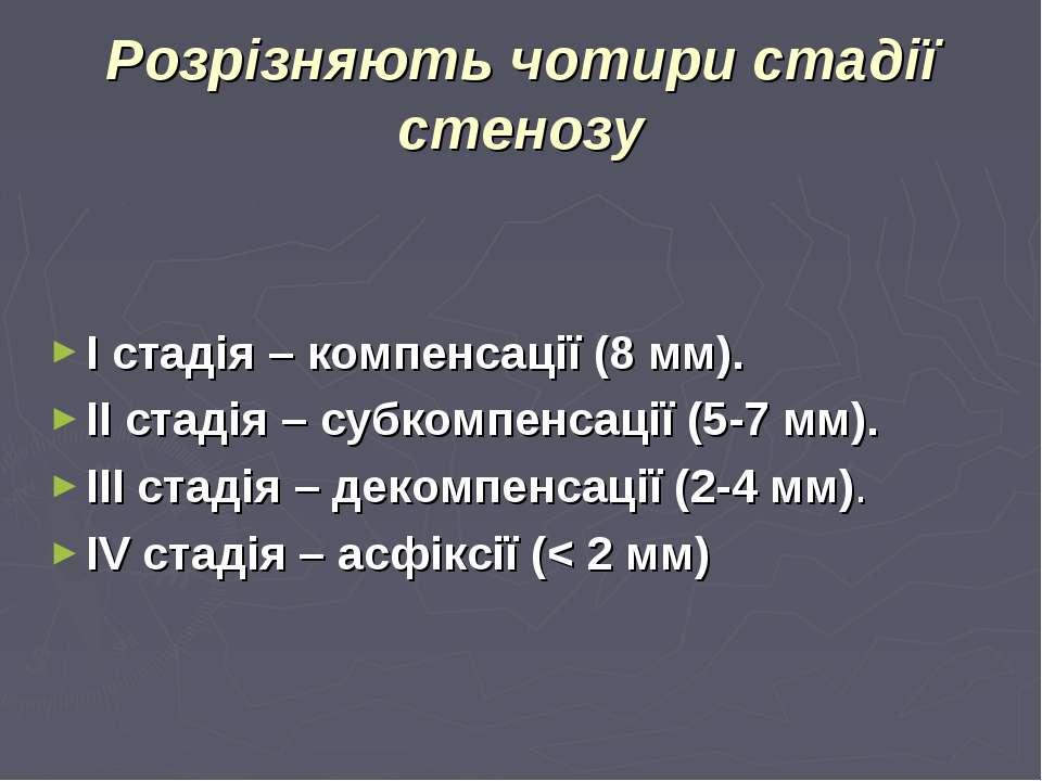 Розрізняють чотири стадії стенозу І стадія – компенсації (8 мм). ІІ стадія – ...