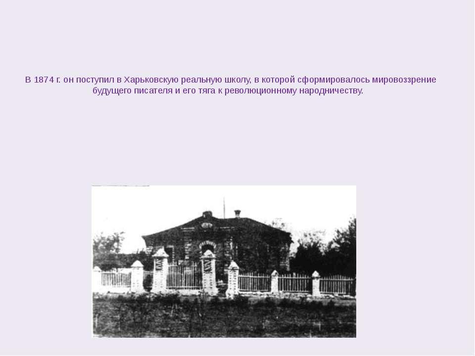В 1874 г. он поступил в Харьковскую реальную школу, в которой сформировалось ...