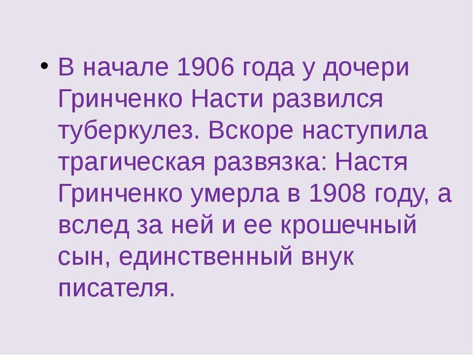 В начале 1906 года у дочери Гринченко Насти развился туберкулез. Вскоре насту...