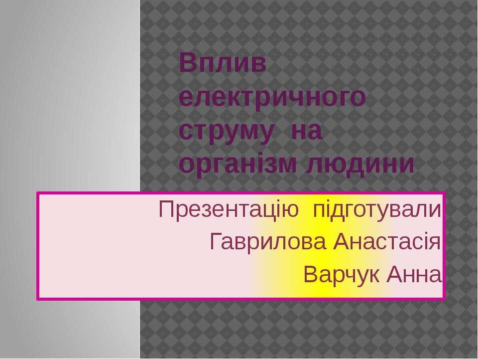 Вплив електричного струму на організм людини Презентацію підготували Гаврилов...
