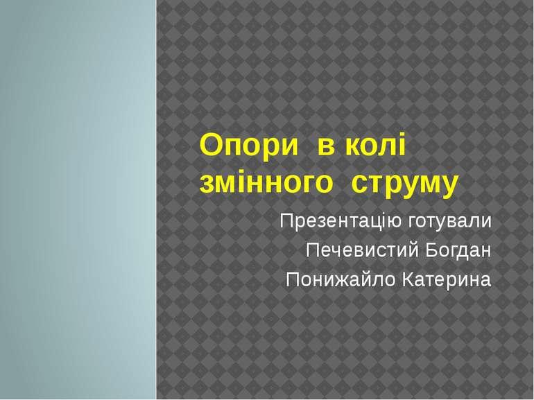 Опори в колі змінного струму Презентацію готували Печевистий Богдан Понижайло...