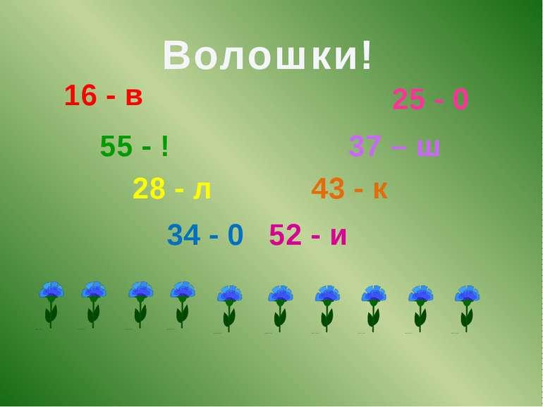 16 - в 55 - ! 28 - л 34 - 0 52 - и 43 - к 37 – ш 25 - 0 Волошки!