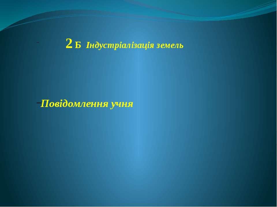 2 Б Індустріалізація земель Повідомлення учня