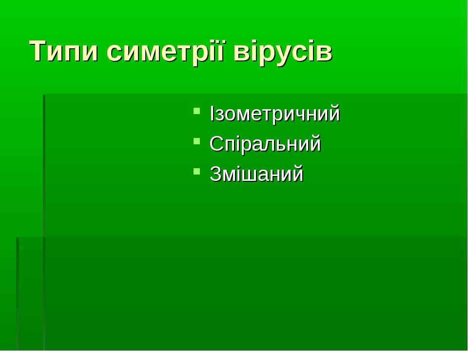 Типи симетрії вірусів Ізометричний Спіральний Змішаний