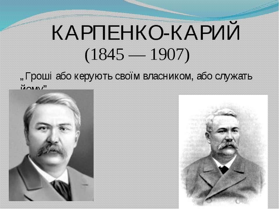 """КАРПЕНКО-КАРИЙ (1845 — 1907) """"Гроші або керують своїм власником, або служать ..."""