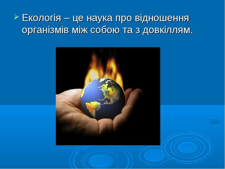 Екологія – це наука про відношення організмів між собою та з довкіллям.