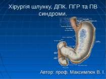 Хірургія шлунку, ДПК. ПГР та ПВ синдроми. Автор: проф. Максимлюк В. І.