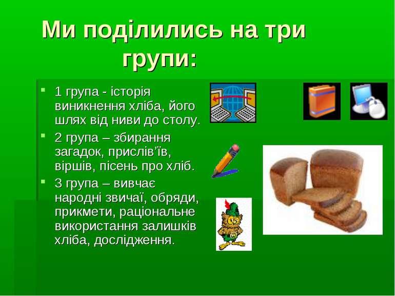 Ми поділились на три групи: 1 група - історія виникнення хліба, його шлях від...