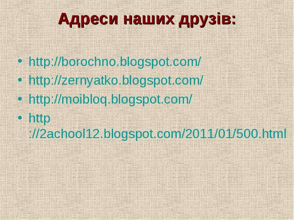 Адреси наших друзів: http://borochno.blogspot.com/ http://zernyatko.blogspot....