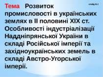 Тема Розвиток промисловості в українських землях в ІІ половині ХІХ ст. Особли...