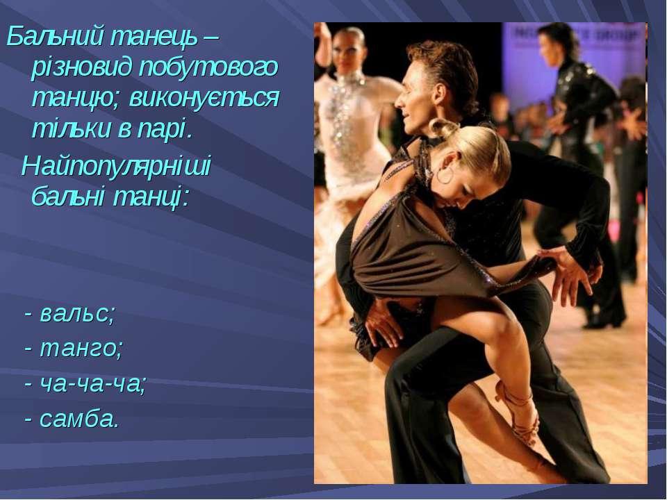 - вальс; - танго; - ча-ча-ча; - самба. Бальний танець – різновид побутового т...