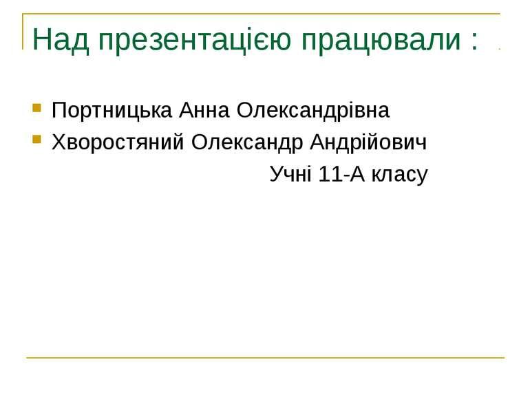 Над презентацією працювали : Портницька Анна Олександрівна Хворостяний Олекса...
