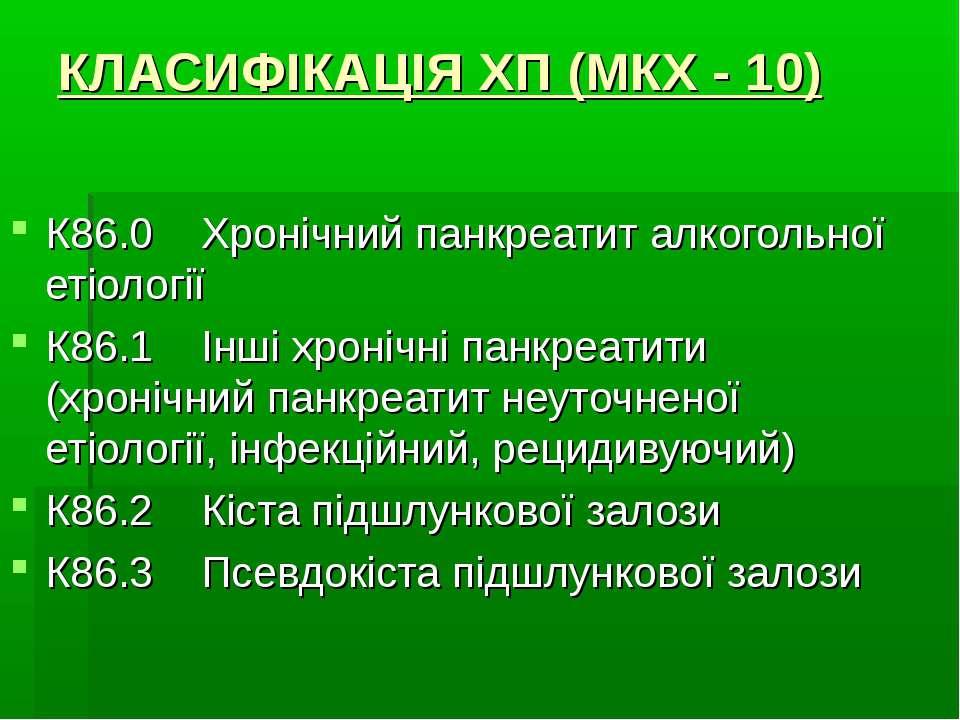 КЛАСИФІКАЦІЯ ХП (МКХ - 10) К86.0 Хронічний панкреатит алкогольної етіології К...