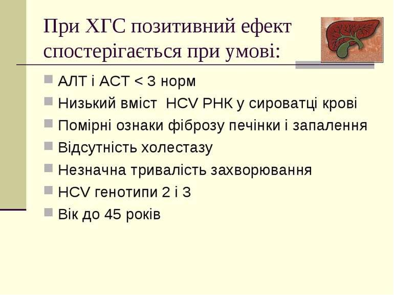 При ХГС позитивний ефект спостерігається при умові: АЛТ і АСТ < 3 норм Низьки...