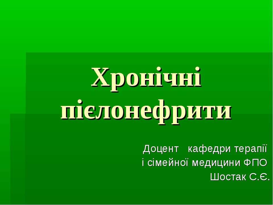 Хронічні пієлонефрити Доцент кафедри терапії і сімейної медицини ФПО Шостак С.Є.