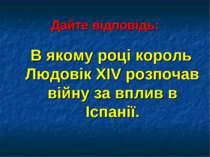 Дайте відповідь: В якому році король Людовік ХІV розпочав війну за вплив в Іс...