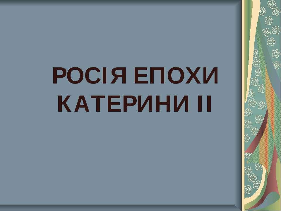 РОСІЯ ЕПОХИ КАТЕРИНИ ІІ