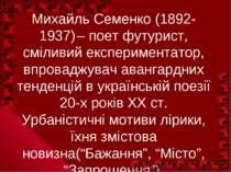 Михайль Семенко (1892-1937) – поет футурист, сміливий експериментатор, впрова...