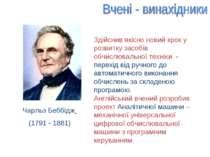 Чарльз Беббідж (1791 - 1881) Здійснив якісно новий крок у розвитку засобів об...