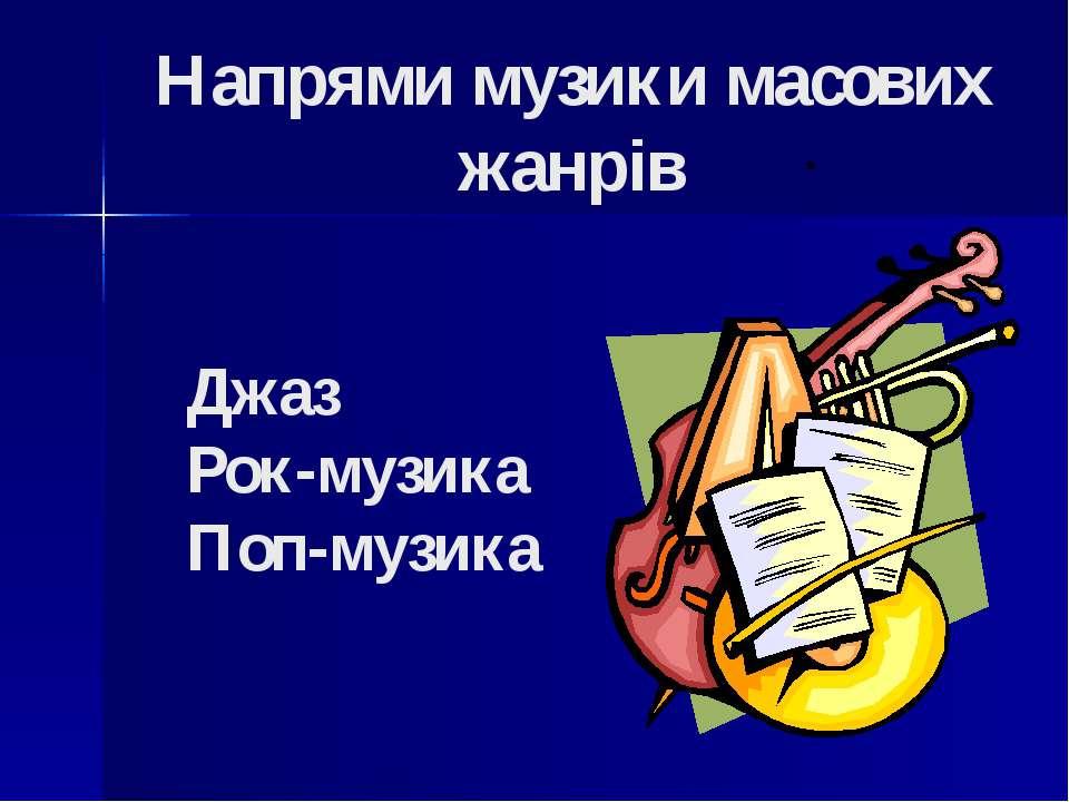 Напрями музики масових жанрів Джаз Рок-музика Поп-музика