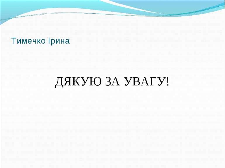Тимечко Ірина ДЯКУЮ ЗА УВАГУ!
