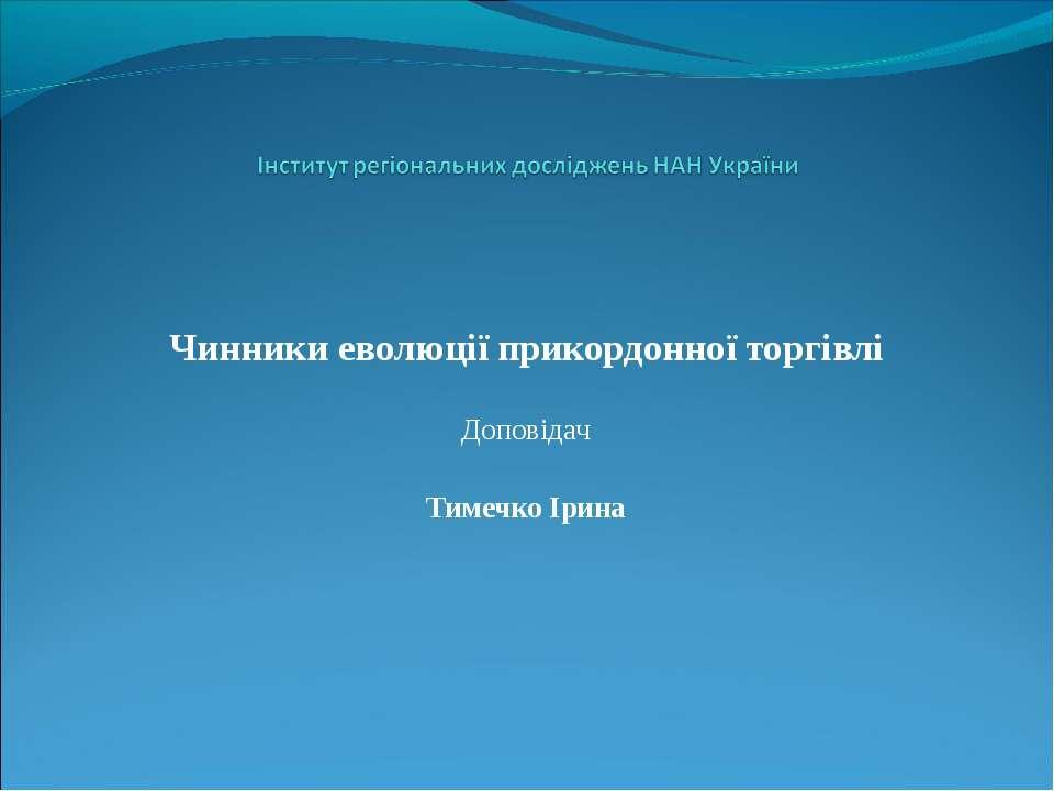 Чинники еволюції прикордонної торгівлі Доповідач Тимечко Ірина
