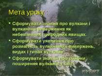 Мета уроку : Сформувати знання про вулкани і вулканічні виверження як небезпе...
