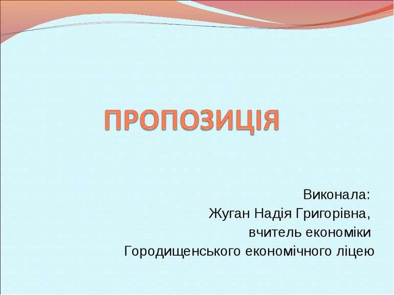 Виконала: Жуган Надія Григорівна, вчитель економіки Городищенського економічн...