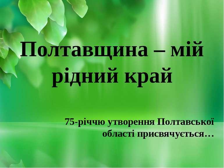Полтавщина – мій рідний край 75-річчю утворення Полтавської області присвячує...
