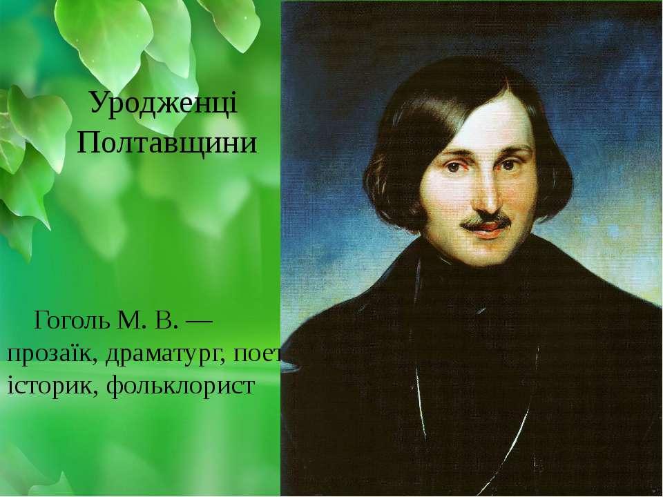 Гоголь М. В. — прозаїк, драматург, поет, історик, фольклорист Уродженці Полта...